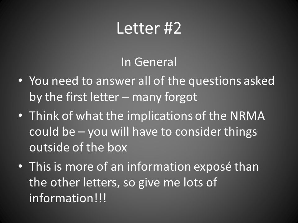 Letter #2 In General You need to answer all of the questions asked by the first letter – many forgot Think of what the implications of the NRMA could be – you will have to consider things outside of the box This is more of an information exposé than the other letters, so give me lots of information!!!
