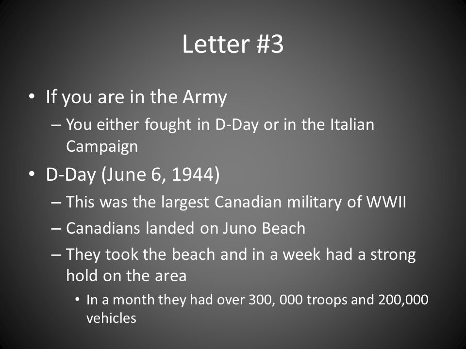 Letter #3 If you are in the Army – You either fought in D-Day or in the Italian Campaign D-Day (June 6, 1944) – This was the largest Canadian military of WWII – Canadians landed on Juno Beach – They took the beach and in a week had a strong hold on the area In a month they had over 300, 000 troops and 200,000 vehicles