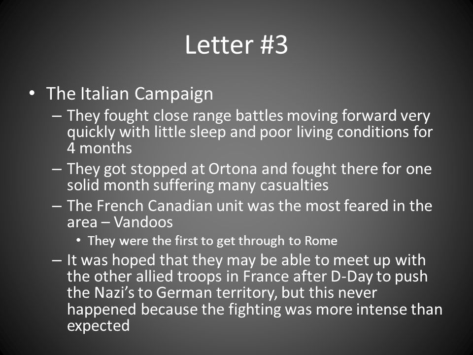 Letter #3 The Italian Campaign – They fought close range battles moving forward very quickly with little sleep and poor living conditions for 4 months – They got stopped at Ortona and fought there for one solid month suffering many casualties – The French Canadian unit was the most feared in the area – Vandoos They were the first to get through to Rome – It was hoped that they may be able to meet up with the other allied troops in France after D-Day to push the Nazi's to German territory, but this never happened because the fighting was more intense than expected