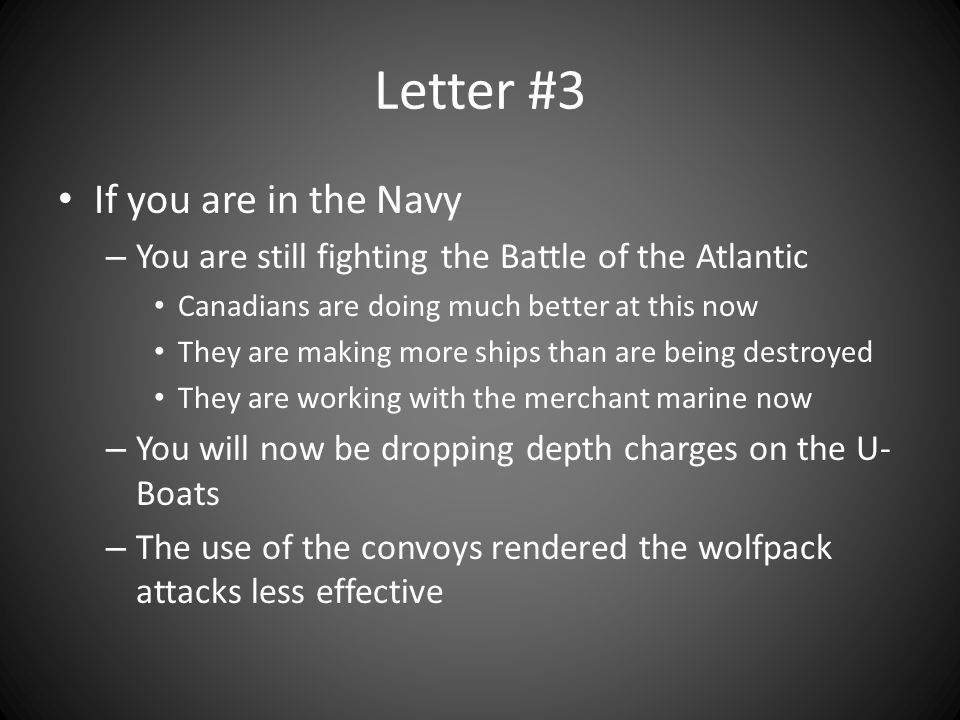 Letter #3 If you are in the Navy – You are still fighting the Battle of the Atlantic Canadians are doing much better at this now They are making more ships than are being destroyed They are working with the merchant marine now – You will now be dropping depth charges on the U- Boats – The use of the convoys rendered the wolfpack attacks less effective