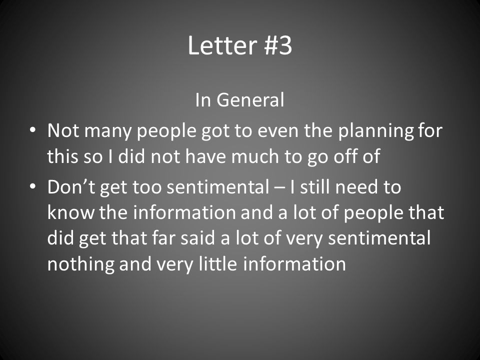 Letter #3 In General Not many people got to even the planning for this so I did not have much to go off of Don't get too sentimental – I still need to know the information and a lot of people that did get that far said a lot of very sentimental nothing and very little information