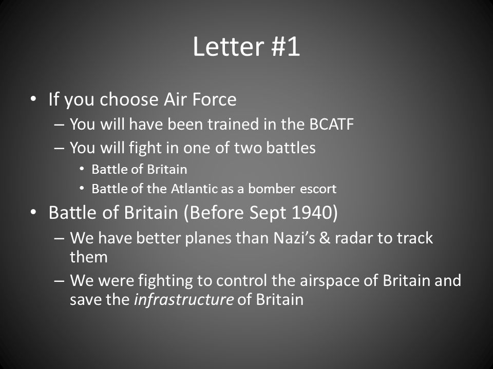 Letter #1 If you choose Air Force – You will have been trained in the BCATF – You will fight in one of two battles Battle of Britain Battle of the Atlantic as a bomber escort Battle of Britain (Before Sept 1940) – We have better planes than Nazi's & radar to track them – We were fighting to control the airspace of Britain and save the infrastructure of Britain