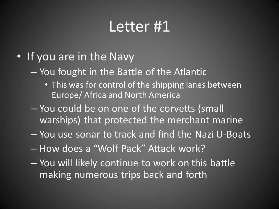 Letter #1 If you are in the Navy – You fought in the Battle of the Atlantic This was for control of the shipping lanes between Europe/ Africa and North America – You could be on one of the corvetts (small warships) that protected the merchant marine – You use sonar to track and find the Nazi U-Boats – How does a Wolf Pack Attack work.
