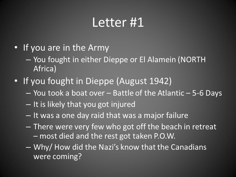 Letter #1 If you are in the Army – You fought in either Dieppe or El Alamein (NORTH Africa) If you fought in Dieppe (August 1942) – You took a boat over – Battle of the Atlantic – 5-6 Days – It is likely that you got injured – It was a one day raid that was a major failure – There were very few who got off the beach in retreat – most died and the rest got taken P.O.W.