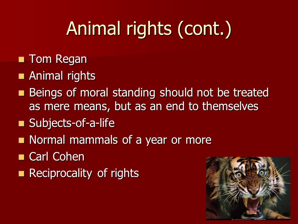 Animal rights (cont.) Tom Regan Tom Regan Animal rights Animal rights Beings of moral standing should not be treated as mere means, but as an end to themselves Beings of moral standing should not be treated as mere means, but as an end to themselves Subjects-of-a-life Subjects-of-a-life Normal mammals of a year or more Normal mammals of a year or more Carl Cohen Carl Cohen Reciprocality of rights Reciprocality of rights