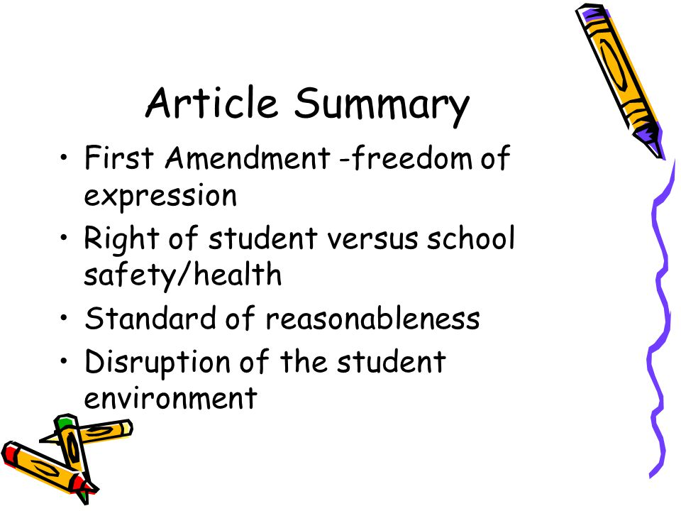 Article Summary First Amendment -freedom of expression Right of student versus school safety/health Standard of reasonableness Disruption of the student environment