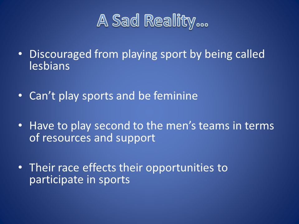 Discouraged from playing sport by being called lesbians Can't play sports and be feminine Have to play second to the men's teams in terms of resources and support Their race effects their opportunities to participate in sports
