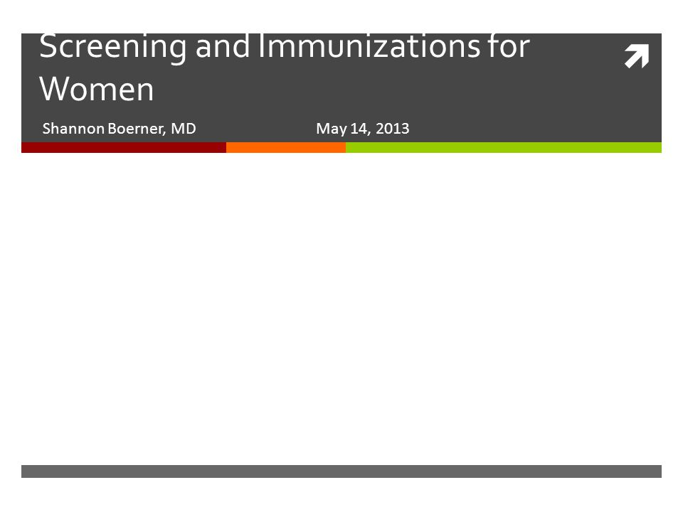  Screening and Immunizations for Women Shannon Boerner, MD May 14, 2013