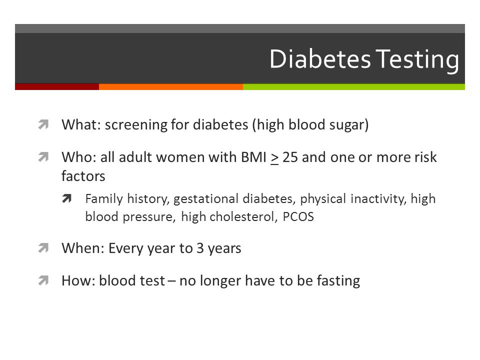 Diabetes Testing  What: screening for diabetes (high blood sugar)  Who: all adult women with BMI > 25 and one or more risk factors  Family history, gestational diabetes, physical inactivity, high blood pressure, high cholesterol, PCOS  When: Every year to 3 years  How: blood test – no longer have to be fasting