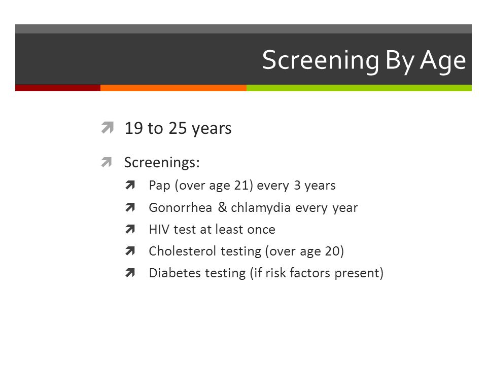 Screening By Age  19 to 25 years  Screenings:  Pap (over age 21) every 3 years  Gonorrhea & chlamydia every year  HIV test at least once  Cholesterol testing (over age 20)  Diabetes testing (if risk factors present)