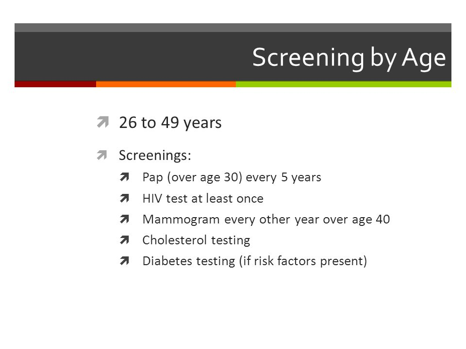 Screening by Age  26 to 49 years  Screenings:  Pap (over age 30) every 5 years  HIV test at least once  Mammogram every other year over age 40  Cholesterol testing  Diabetes testing (if risk factors present)