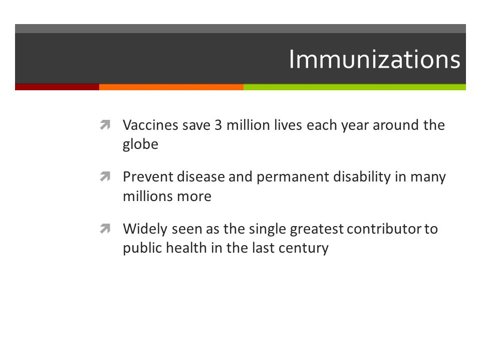 Immunizations  Vaccines save 3 million lives each year around the globe  Prevent disease and permanent disability in many millions more  Widely seen as the single greatest contributor to public health in the last century