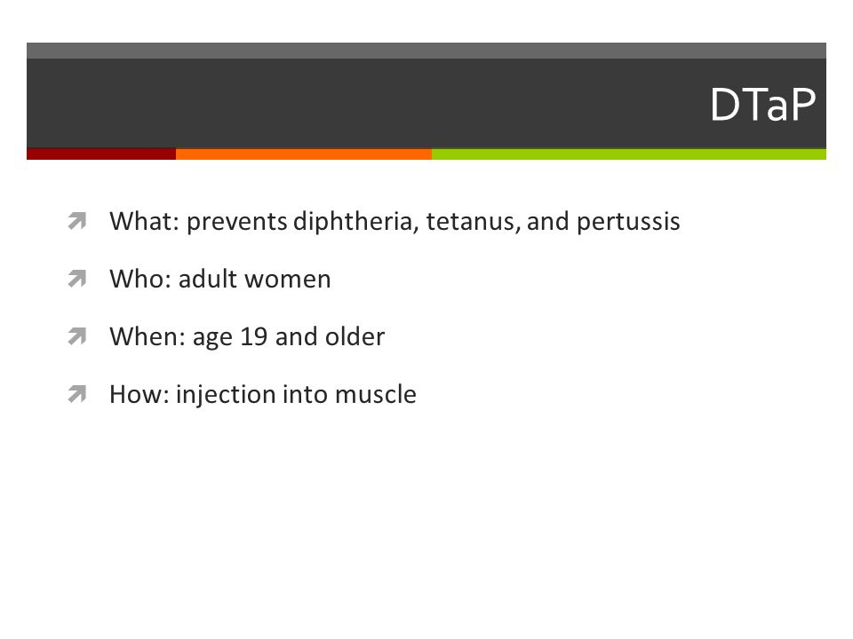 DTaP  What: prevents diphtheria, tetanus, and pertussis  Who: adult women  When: age 19 and older  How: injection into muscle