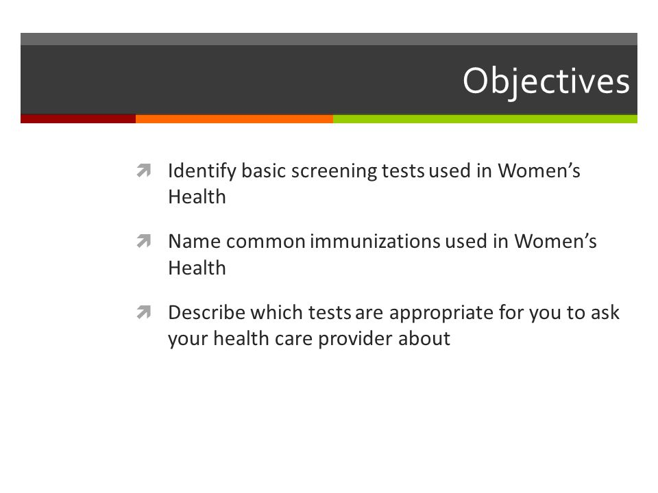 Objectives  Identify basic screening tests used in Women's Health  Name common immunizations used in Women's Health  Describe which tests are appropriate for you to ask your health care provider about