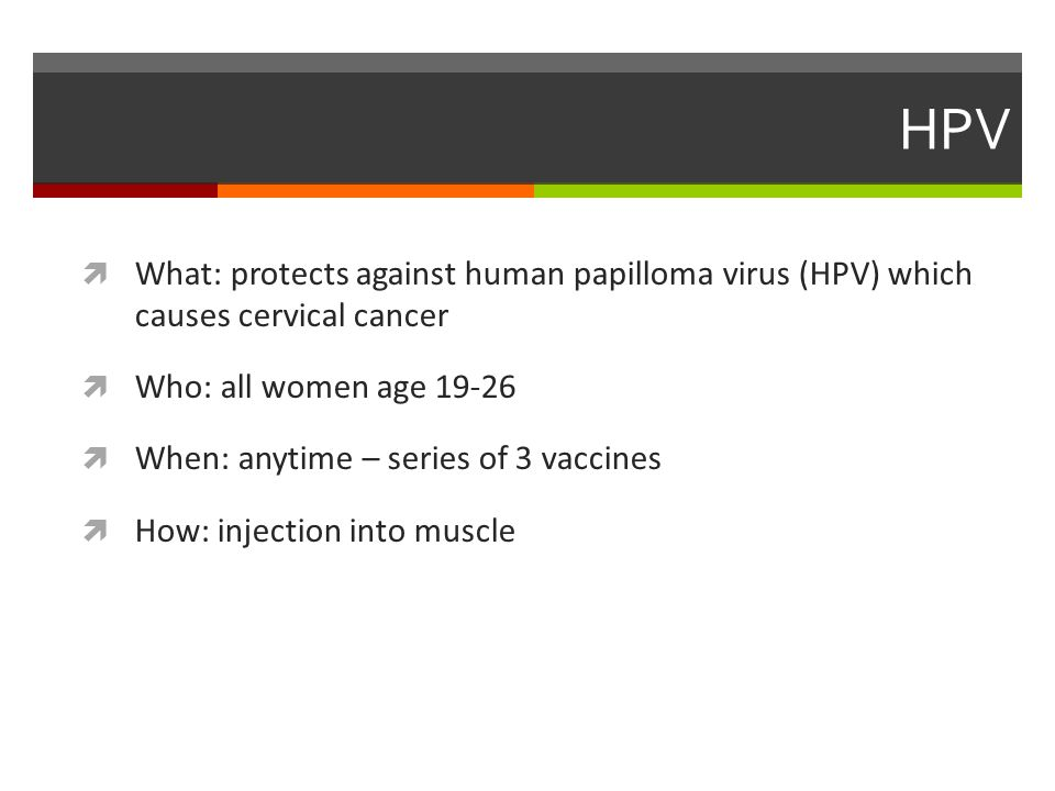 HPV  What: protects against human papilloma virus (HPV) which causes cervical cancer  Who: all women age 19-26  When: anytime – series of 3 vaccines  How: injection into muscle