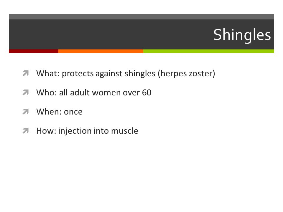 Shingles  What: protects against shingles (herpes zoster)  Who: all adult women over 60  When: once  How: injection into muscle