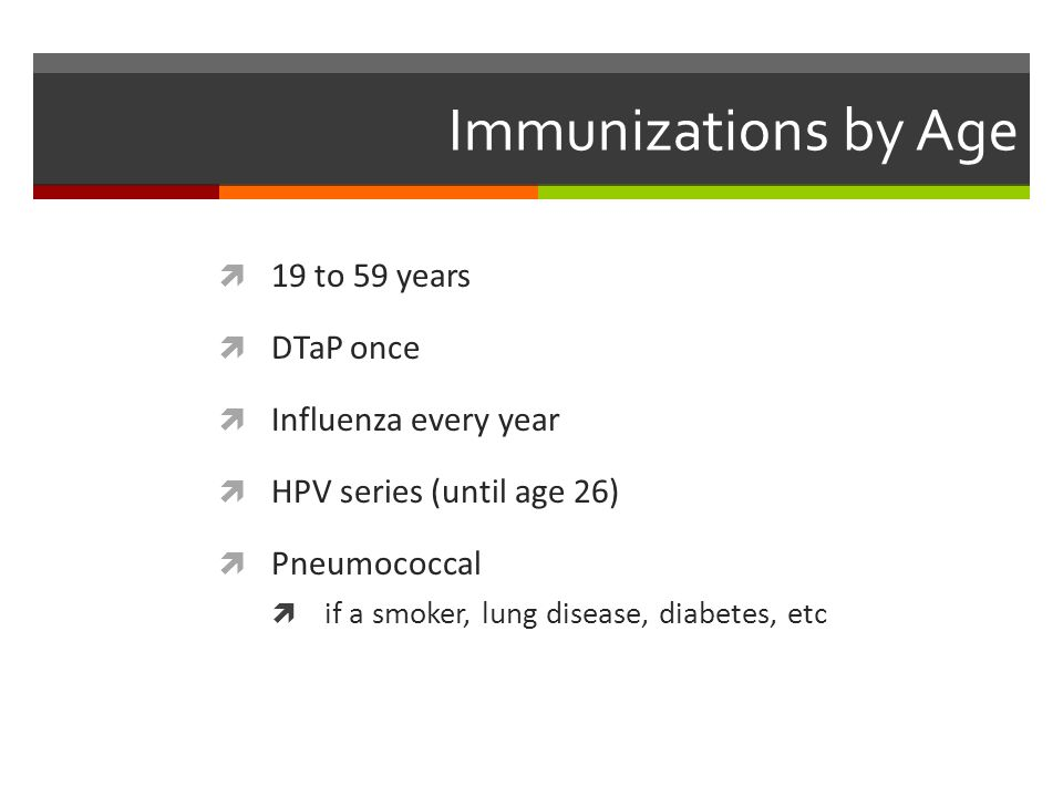 Immunizations by Age  19 to 59 years  DTaP once  Influenza every year  HPV series (until age 26)  Pneumococcal  if a smoker, lung disease, diabetes, etc