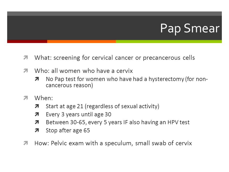 Pap Smear  What: screening for cervical cancer or precancerous cells  Who: all women who have a cervix  No Pap test for women who have had a hysterectomy (for non- cancerous reason)  When:  Start at age 21 (regardless of sexual activity)  Every 3 years until age 30  Between 30-65, every 5 years IF also having an HPV test  Stop after age 65  How: Pelvic exam with a speculum, small swab of cervix