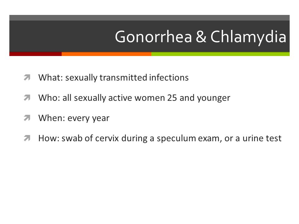Gonorrhea & Chlamydia  What: sexually transmitted infections  Who: all sexually active women 25 and younger  When: every year  How: swab of cervix during a speculum exam, or a urine test