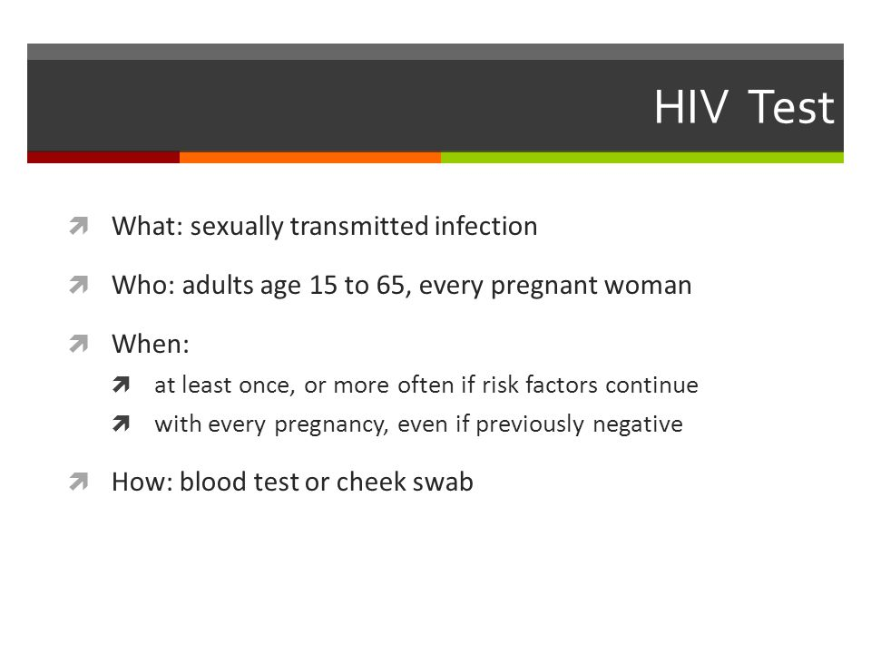 HIV Test  What: sexually transmitted infection  Who: adults age 15 to 65, every pregnant woman  When:  at least once, or more often if risk factors continue  with every pregnancy, even if previously negative  How: blood test or cheek swab