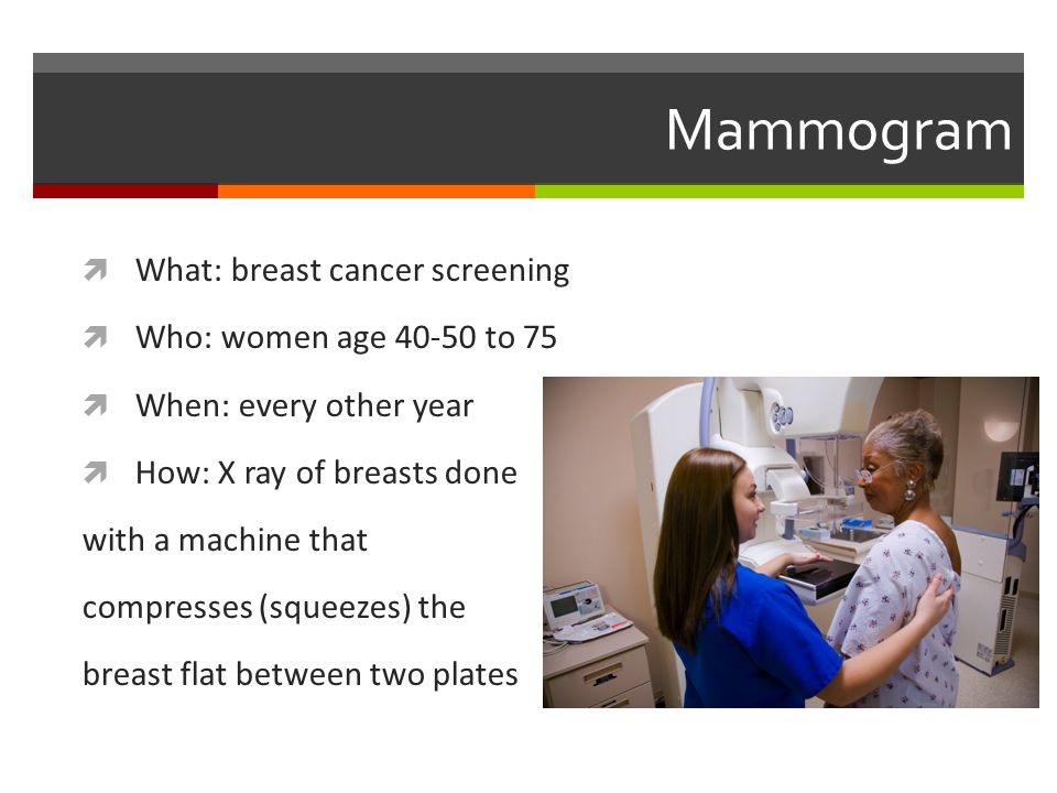 Mammogram  What: breast cancer screening  Who: women age 40-50 to 75  When: every other year  How: X ray of breasts done with a machine that compresses (squeezes) the breast flat between two plates