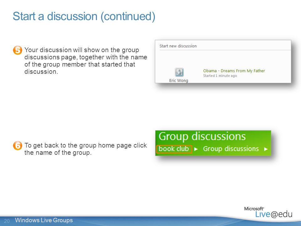 20 Windows Live Groups Start a discussion (continued) Your discussion will show on the group discussions page, together with the name of the group member that started that discussion.