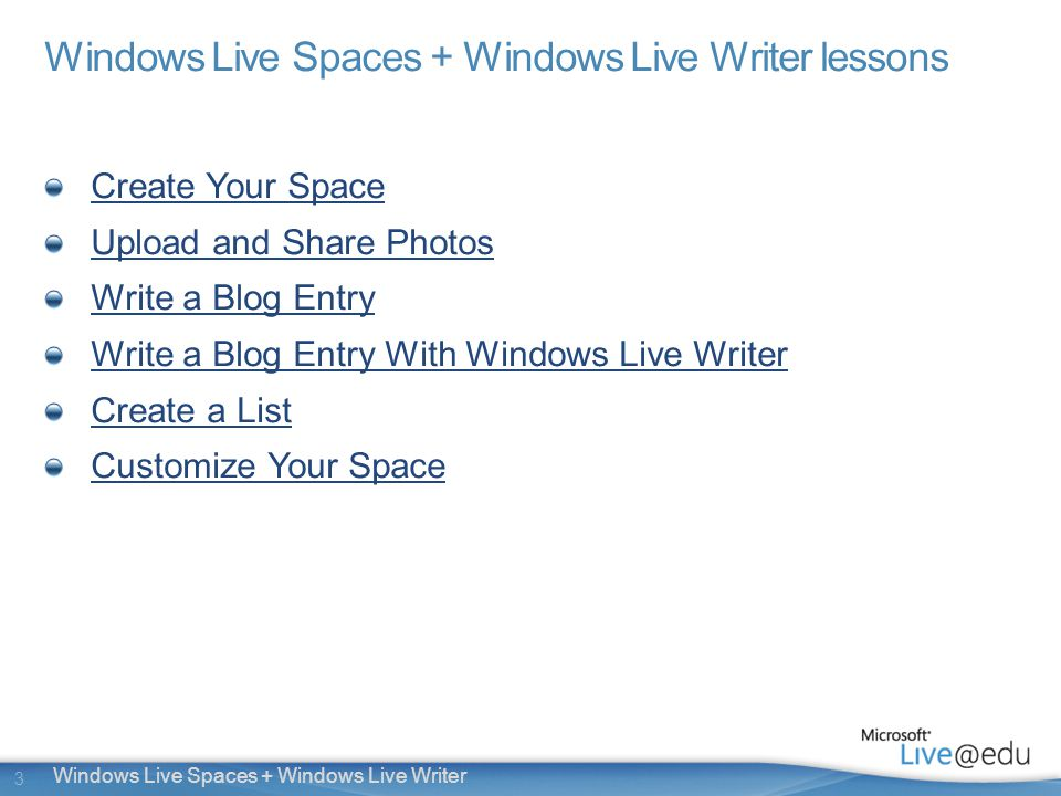 3 Windows Live Spaces + Windows Live Writer Windows Live Spaces + Windows Live Writer lessons Create Your Space Upload and Share Photos Write a Blog Entry Write a Blog Entry With Windows Live Writer Create a List Customize Your Space