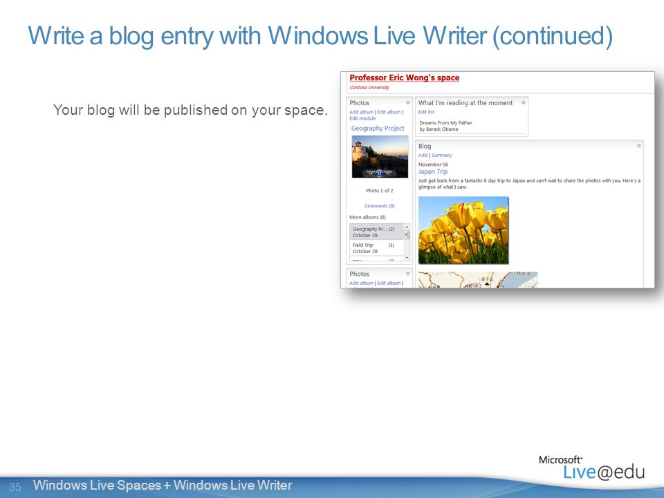 35 Windows Live Spaces + Windows Live Writer Write a blog entry with Windows Live Writer (continued) Your blog will be published on your space.