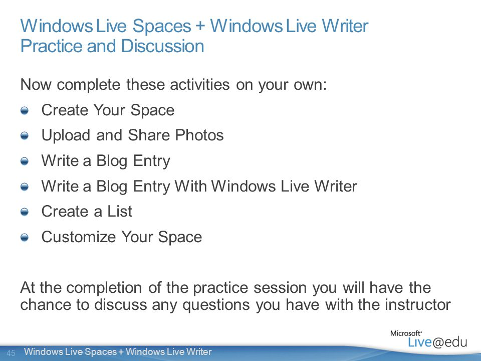 45 Windows Live Spaces + Windows Live Writer Windows Live Spaces + Windows Live Writer Practice and Discussion Now complete these activities on your own: Create Your Space Upload and Share Photos Write a Blog Entry Write a Blog Entry With Windows Live Writer Create a List Customize Your Space At the completion of the practice session you will have the chance to discuss any questions you have with the instructor