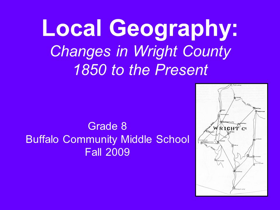 Local Geography: Changes in Wright County 1850 to the Present Grade 8 Buffalo Community Middle School Fall 2009