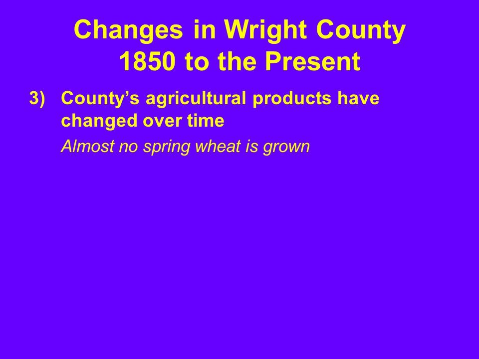 3)County's agricultural products have changed over time Almost no spring wheat is grown Changes in Wright County 1850 to the Present