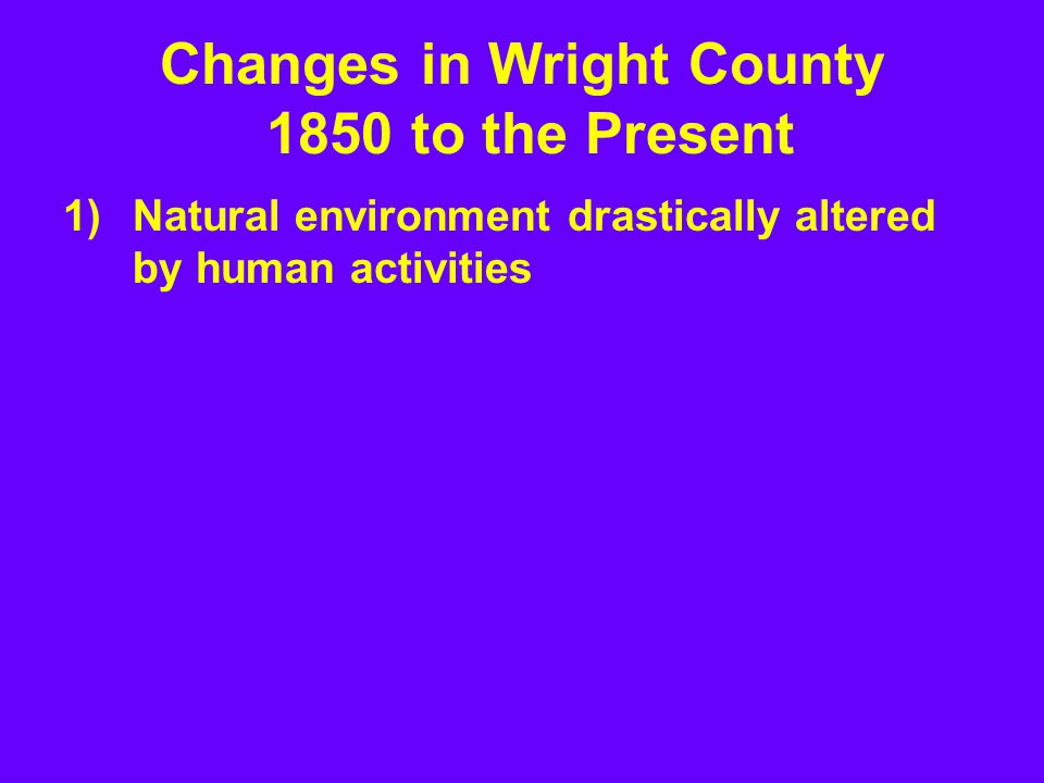 Changes in Wright County 1850 to the Present 1)Natural environment drastically altered by human activities