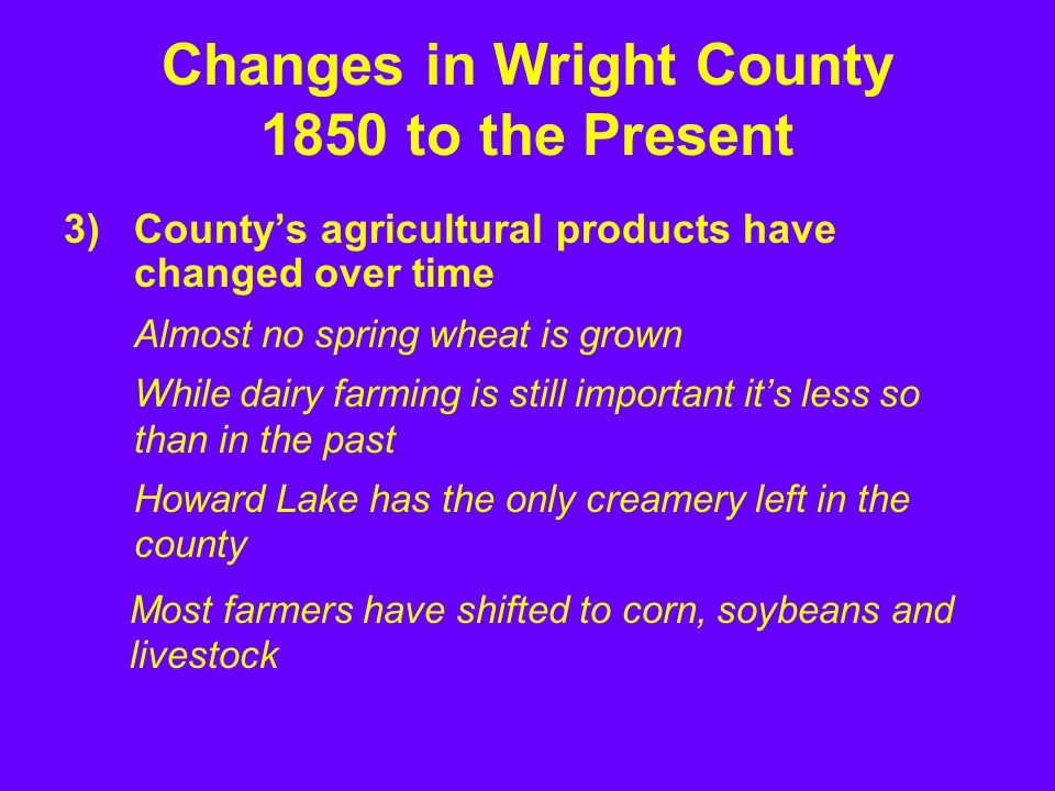 3)County's agricultural products have changed over time Almost no spring wheat is grown While dairy farming is still important it's less so than in the past Howard Lake has the only creamery left in the county Changes in Wright County 1850 to the Present Most farmers have shifted to corn, soybeans and livestock
