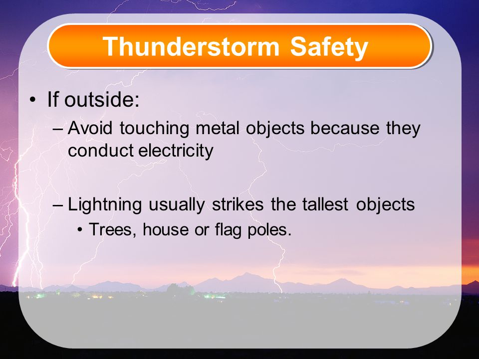 Thunderstorm Safety If outside: –Avoid touching metal objects because they conduct electricity –Lightning usually strikes the tallest objects Trees, house or flag poles.