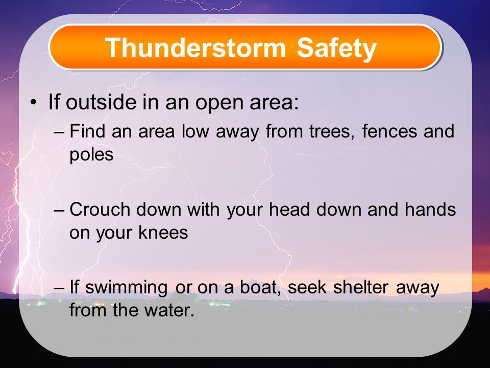 Thunderstorm Safety If outside in an open area: –Find an area low away from trees, fences and poles –Crouch down with your head down and hands on your knees –If swimming or on a boat, seek shelter away from the water.
