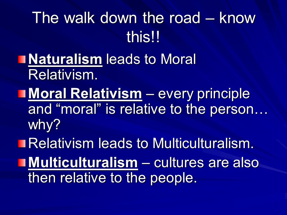 The walk down the road – know this!. Naturalism leads to Moral Relativism.