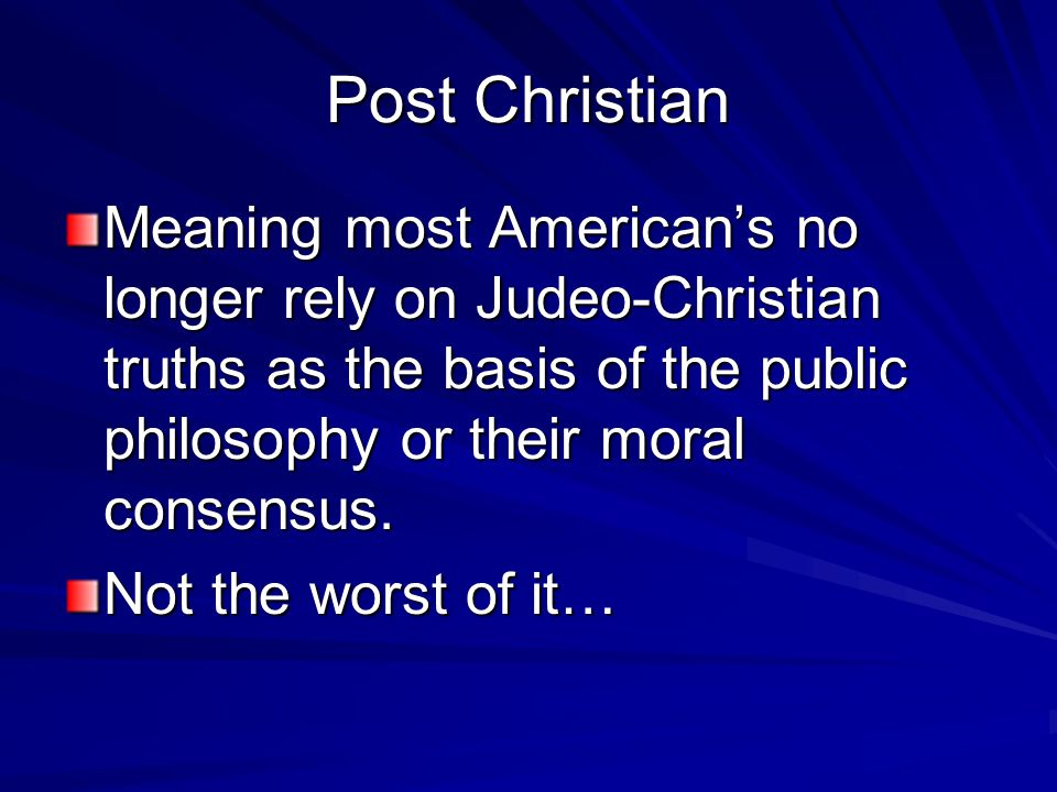 Post Christian Meaning most American's no longer rely on Judeo-Christian truths as the basis of the public philosophy or their moral consensus.