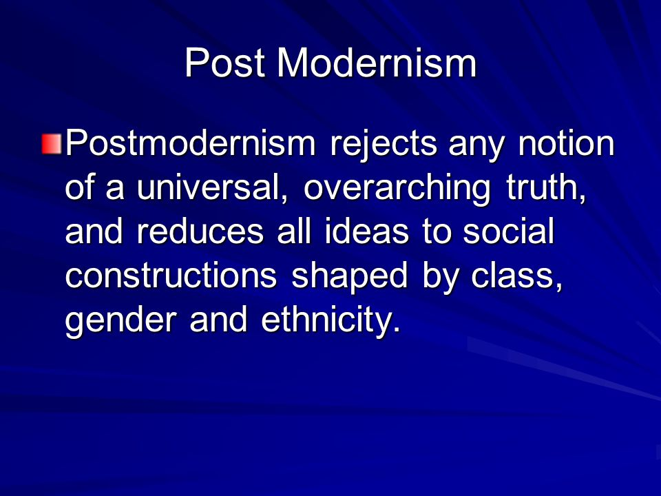 Post Modernism Postmodernism rejects any notion of a universal, overarching truth, and reduces all ideas to social constructions shaped by class, gender and ethnicity.