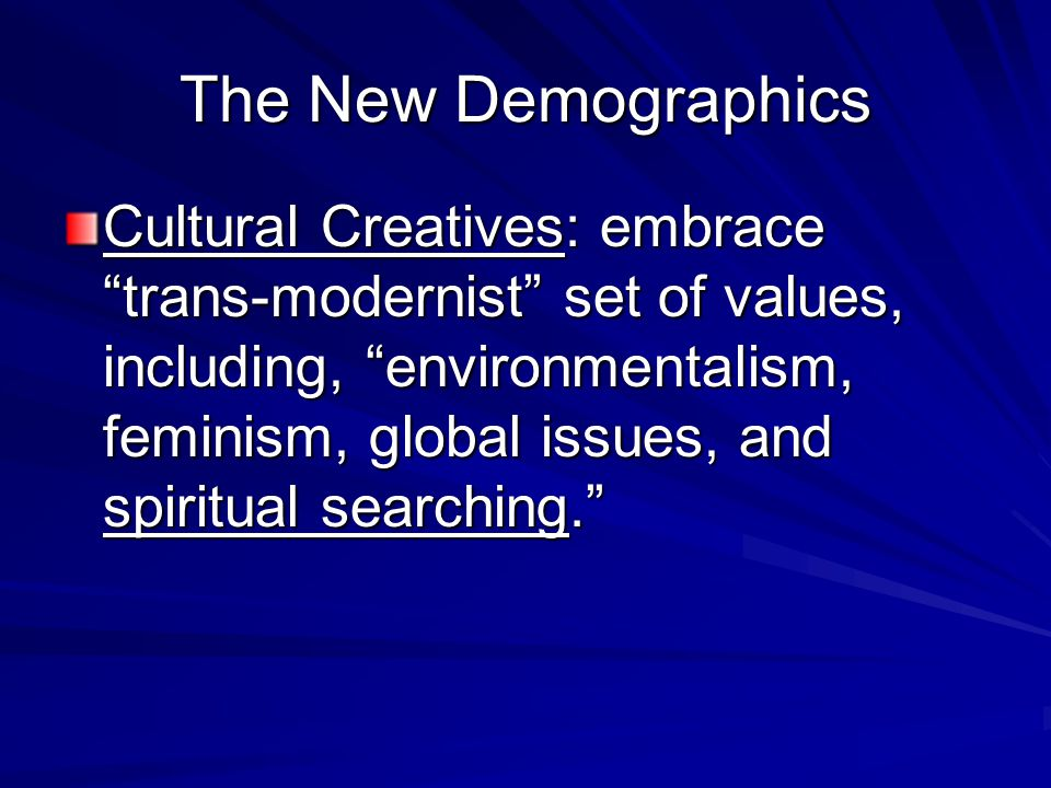The New Demographics Cultural Creatives: embrace trans-modernist set of values, including, environmentalism, feminism, global issues, and spiritual searching.