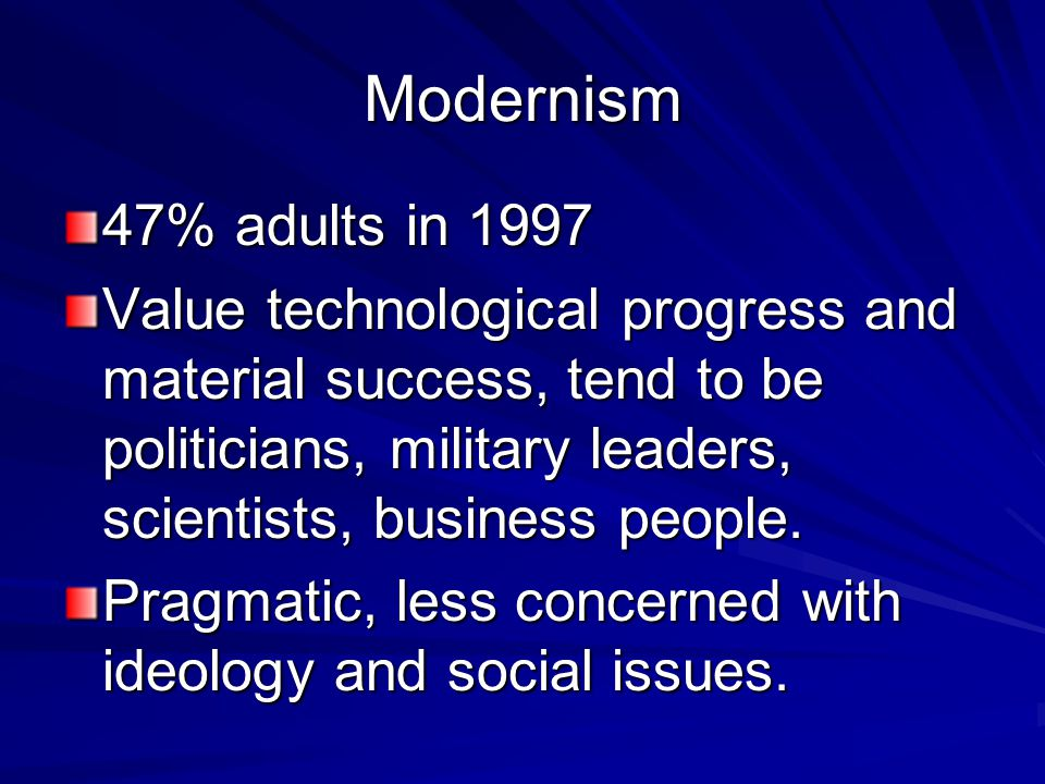 Modernism 47% adults in 1997 Value technological progress and material success, tend to be politicians, military leaders, scientists, business people.