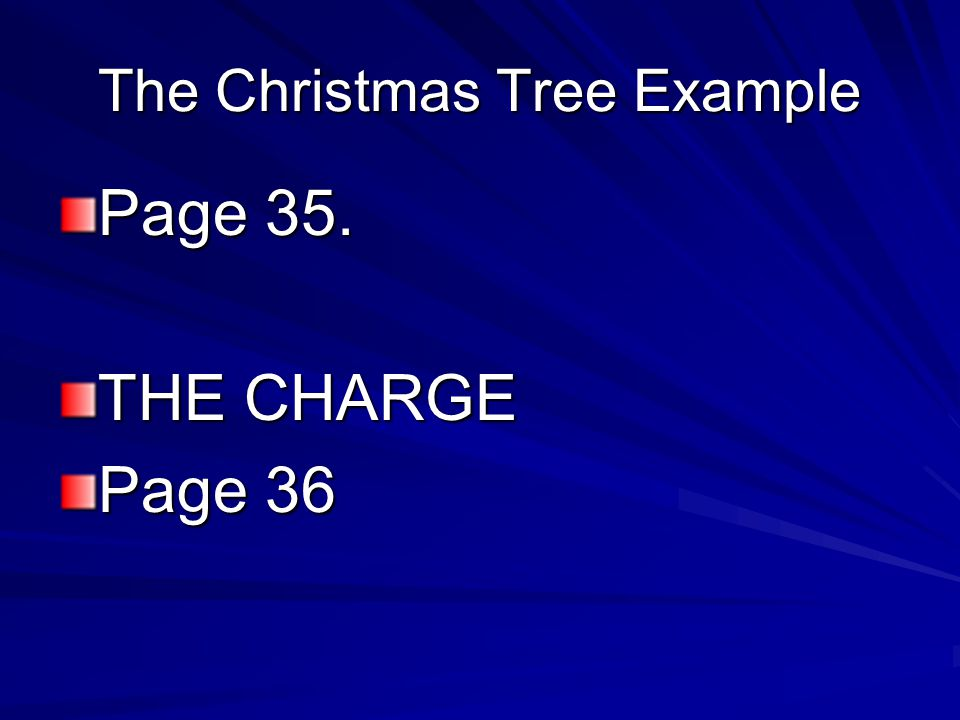 The Christmas Tree Example Page 35. THE CHARGE Page 36
