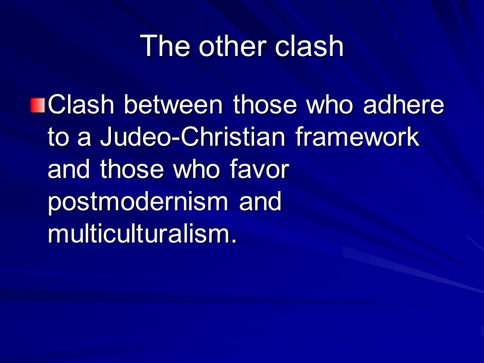 The other clash Clash between those who adhere to a Judeo-Christian framework and those who favor postmodernism and multiculturalism.