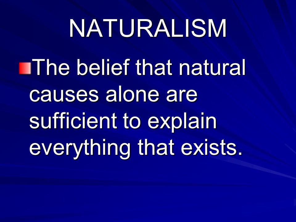 NATURALISM The belief that natural causes alone are sufficient to explain everything that exists.