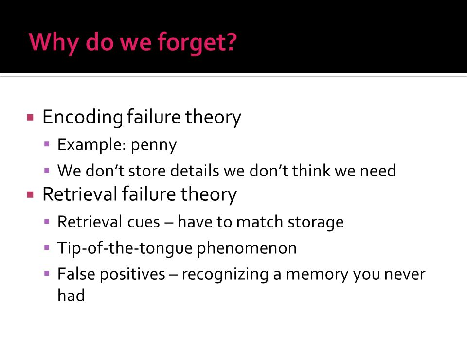  Encoding failure theory  Example: penny  We don't store details we don't think we need  Retrieval failure theory  Retrieval cues – have to match storage  Tip-of-the-tongue phenomenon  False positives – recognizing a memory you never had