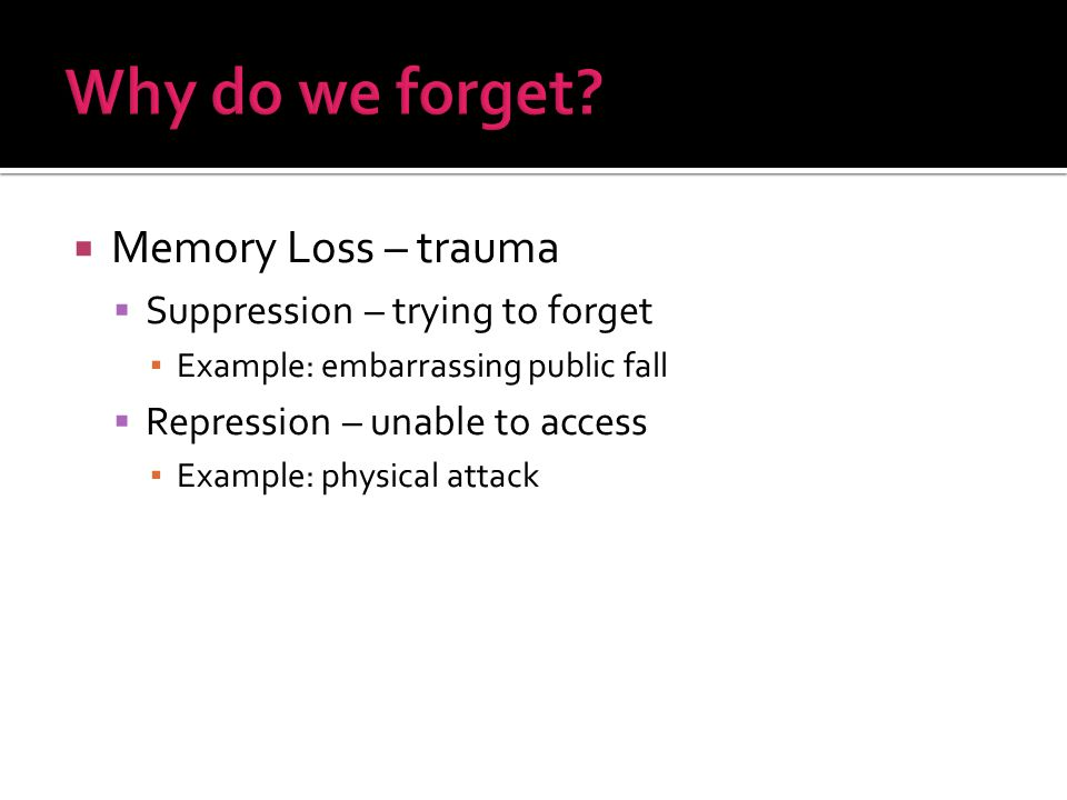  Memory Loss – trauma  Suppression – trying to forget ▪ Example: embarrassing public fall  Repression – unable to access ▪ Example: physical attack