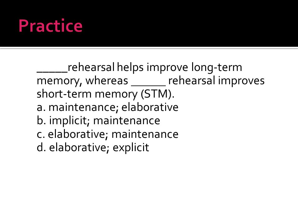 _____rehearsal helps improve long-term memory, whereas rehearsal improves short-term memory (STM).