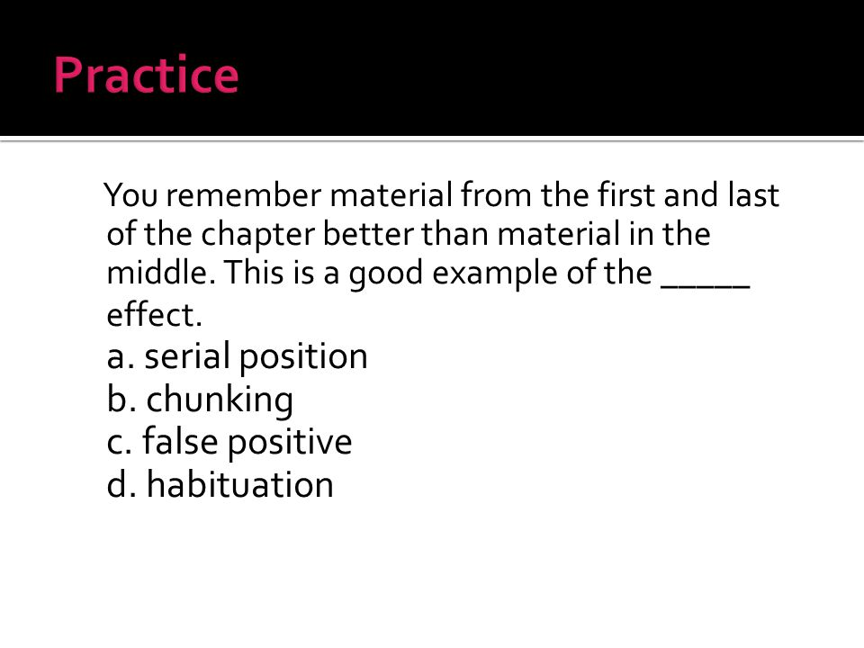 You remember material from the first and last of the chapter better than material in the middle.