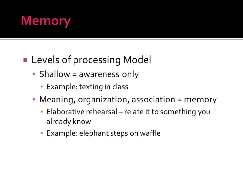  Levels of processing Model  Shallow = awareness only ▪ Example: texting in class  Meaning, organization, association = memory ▪ Elaborative rehearsal – relate it to something you already know ▪ Example: elephant steps on waffle