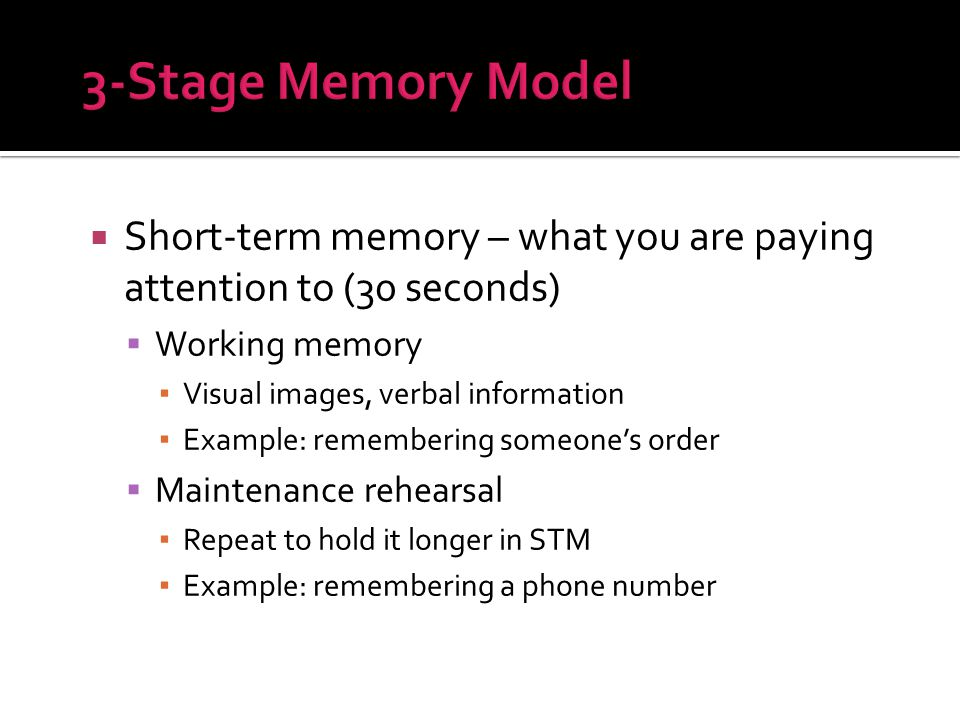  Short-term memory – what you are paying attention to (30 seconds)  Working memory ▪ Visual images, verbal information ▪ Example: remembering someone's order  Maintenance rehearsal ▪ Repeat to hold it longer in STM ▪ Example: remembering a phone number