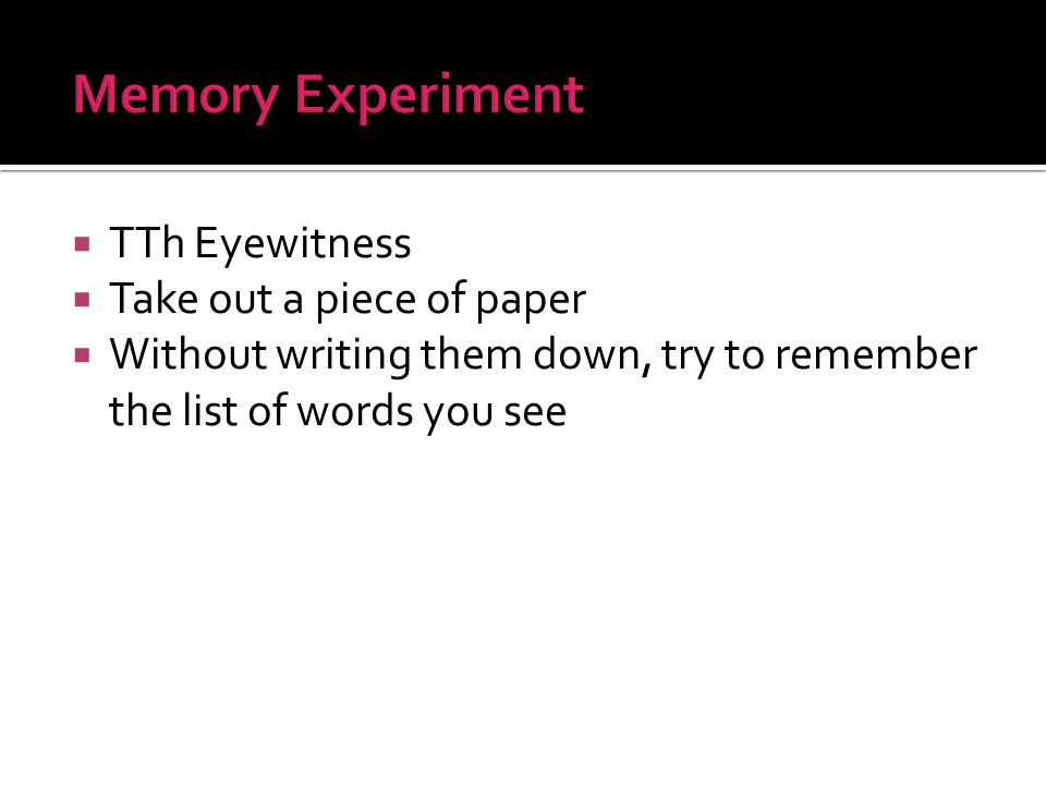  TTh Eyewitness  Take out a piece of paper  Without writing them down, try to remember the list of words you see